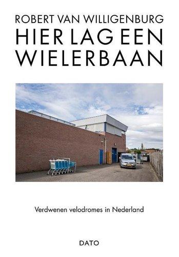 Hier lag een wielerbaan : verdwenen velodromes in Nederland