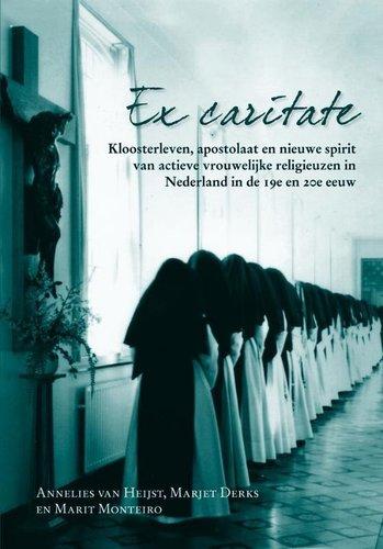 Ex caritate : kloosterleven, apostolaat en nieuwe spirit van actieve vrouwelijke religieuzen in Nederland in de 19e en 20e eeuw