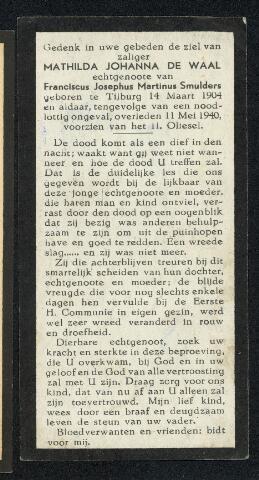 604481 - Bidprentje. Tweede Wereldoorlog. Oorlogsslachtoffers. Mathilda Johanna Smulders-de Waal; werd geboren op 14 maart 1904 in Tilburg en overleed op 11 mei 1940 in Tilburg.  Op het moment dat de Duitse bombardementen plaatsvonden tussen het missiehuis op de Bredaseweg en Gilze, zij beschoten de terugtrekkende Nederlandse troepen, sloeg ook een bom in achter het pand Lijnsheike 16. Hierbij werd één persoon gedood en raakte enkele mensen lichtgewond. De materiële schade was zeer groot.