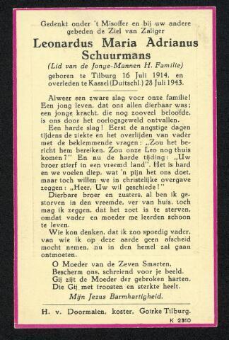 604471 - Bidprentje. Tweede Wereldoorlog. Oorlogsslachtoffers. Leonardus Maria A. Schuurmans; werd geboren op 16 juli 1914 in Tilburg en overleed op 28 juli 1943 in Kassel, Duitsland.  Rijkscommissaris Seyss-Inquart stelde dat in beginsel een heel jaargang studenten / arbeiders en bloc naar Duitsland gezonden moesten worden. Vrijstellingen mochten alleen worden gegeven aan mijnwerkers en geschoolde arbeiders die onmisbaar waren. De niet vrijgestelde werden te werk gesteld in Kassel en kwamen daar om als gevolg van geallieerde bombardementen: grote delen van Kassel werden tijdens die bombardementen  verwoest. Het zwaarste bombardement vond plaats op 22 oktober 1943. In één nacht tijd kwamen 10.000 mensen om het leven en werd 80% van het woningbestand verwoest. De oude binnenstad met zijn vele vakwerkhuizen was een ideaal doelwit binnen de strategie van de zogenaamde moral bombing. Fosfor- en brandbommen zorgden voor een vuurstorm, waaraan bijvoorbeeld ook de steden Hamburg en Dresden ten offer vielen.