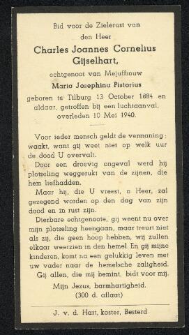 604517 - Bidprentje. Oorlogsslachtoffers. Charles Johannes G. Gijselhart; hij werd geboren op 13 oktober 1884 in Tilburg en is overleden op 10 mei 1940 ook in Tilburg. Hij kwam om als gevolg van één van de eerste bommen die op 10 mei 1940 op de stad Tilburg vielen. Drie bommen veroorzaakte grote materiële schade en enkele lichtgewonden. De vierde bom die in de Noordstraat viel, kwam  echter terecht midden tussen de passanten. Twaalf mensen werden vrijwel direct gedood, twee overleden later aan de opgelopen verwondingen.