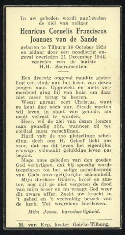 604495 - Bidprentje. Tweede Wereldoorlog. Oorlogsslachtoffers. Henricus Cornelis F.J. van de Sande; werd geboren op 16 oktober 1924 in Tilburg en overleed op 21 december 1944 in Tilburg.  De Duitsers wilden de opmars van de geallieerden o.a. vertragen door het ingraven van landmijnen. Direct na de bevrijding waren veel landmijnen nog niet gelokaliseerd en het gevaar dat men er ongemerkt op zou stappen was niet ondenkbeeldig. Met alle noodlottige gevolgen van dien. Ook Van de Sande kwam om het leven door een landmijn.