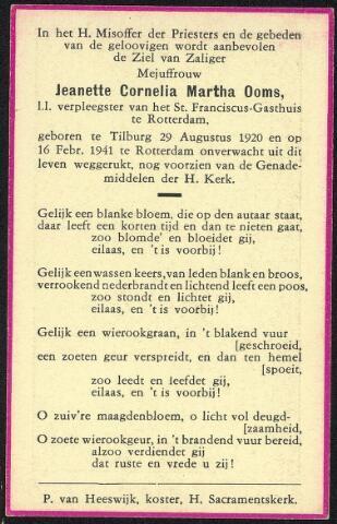 604444 - Tweede Wereldoorlog. Oorlogsslachtoffers. Jeanette Cornelia M. Ooms; werd geboren op 29 augustus 1920 in Tilburg en overleed op 16 februari 1941 in Rotterdam.  De Duitse luchtaanval op Rotterdam,14 mei 1940, is wel de meest verwoestende geweest, maar niet de enige. Daarna heeft de stad nog 102 geallieerde luchtaanvallen te verduren gehad. Bij de luchtaanval in de nacht van 15 op 16 februari 1941 werd het St. Franciscus ziekenhuis getroffen. Onder de tien slachtoffers bevond zich de leerling verpleegster Jeanette Ooms uit Tilburg.  Zij was een dochter van Petrus J.B. Ooms en Martha F.J. de Kort, Bosscheweg 85, later Ringbaan-Oost 166.