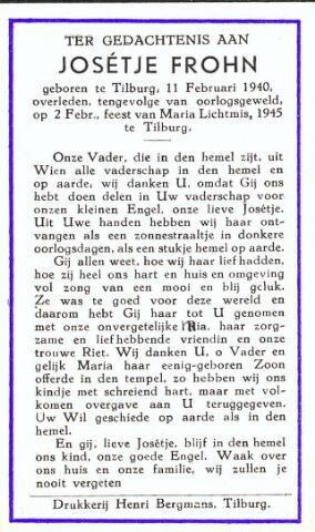 604379 - Bidprentje. Tweede Wereldoorlog. Oorlogsslachtoffers. Josepha Maria G. Frohn (Josétje), geboren op 11 februari 1940 in Tilburg en overleden op 2 februari 1945 ook in Tilburg. Als gevolg van het neerstorten van een V-1 achter de woning Burg. van Meursstraat 4 en de keuken en kapel van pension Mariëngaarde stierf ze op 4 jarige leeftijd.  Er vielen 22 doden te betreuren.