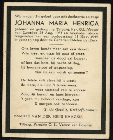 604420 - Bidprentje. Tweede Wereldoorlog. Oorlogsslachtoffers. Johanna Maria H. van der Meijs, werd geboren op 25 augustus 1935 in Tilburg en overleed op 11 november 1944 te Tilburg.  Op zaterdag 11 november 1944 vlogen er drie vliegtuigen over Tilburg. Plotseling kwamen bij de brug Koningshoeven twee bommen neer. Eén bom viel op 500 meter van de brugwachters-woning, juist naast de tent van de bemanning van een luchtdoel-geschutpost. Het negenjarige dochtertje van boer Van Meijs, dat  daar speelde, werd door een scherf dodelijk in de rug getroffen.