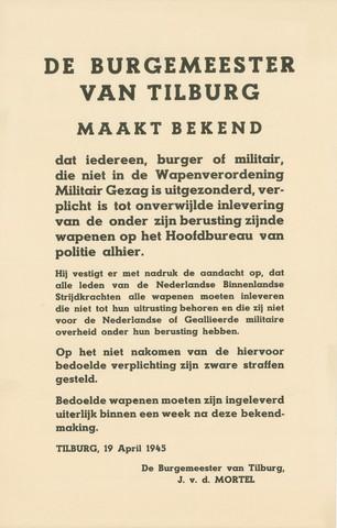 1726_059 - Affiche Tweede Wereldoorlog.  De burgemeester van Tilburg, maakt bekend dat iedereen, burger of militair, verplicht is om alle wapens in te leveren op het hoofdbureau van de politie.  Voor leden van de Nederlandse Binnenlandse Strijdkrachten geldt dat zij alle wapens moeten inleveren die niet tot hun uitrusting behoort en die zij niet voor de Nederlandse of Geallieerde militaire overheid onder hun berusting hebben.    Afgegeven op 19 april 1945. Afkomstig van de Burgemeester van Tilburg, Jan van de Mortel, Afmeting: 28x44 cm, Drukker onbekend.  WO2. WOII.