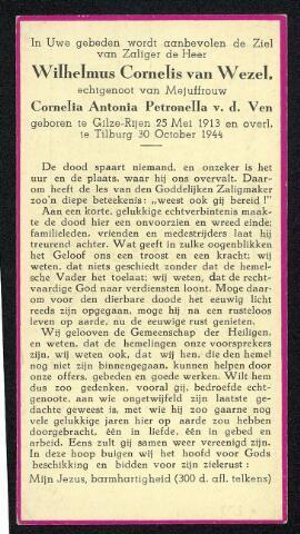 604507 - Bidprentje. Tweede Wereldoorlog. Oorlogsslachtoffers. Wilhelmus Cornelis van Wezel; geboren op 25 mei 1913 in Gilze Rijen en overleed op 23 oktober 1944 in Tilburg.  Kort voor de bevrijding van tilburg speelde zich binnen de Tilburgse verzetsgroep een tragedie af. Een gezagsconflict liep uit de hand en de commandant van deze groep werd in de hitte van het conflict neergeschoten. Wim van wezel was die commandant. De verzetrsgroep had zich enkele weken voor de bevrijding van de stad terug getrokken in een aantal landhuisjes aan de zuidzijde van de Bredaseweg. Het conflict ontstond n.a.v. de opdracht om het pompstation aan de Gilzerbaan  en de brug bij Dongewijk te bezetten om zo vernieling door terugtrekkende Duitse troepen te voorkomen. Sommigen uit de groep vonden dat  Wim van Wezel te veel risico's wilde nemen. Daarom ontstond er een plan hem gevangen te nemen en te vervangen. Dat plan mislukte echter omdat Van Wezel weigerde zich te laten arresteren en zijn pistool pakte. Hij werd daarop neergeschoten en voorlopig begraven in een kuil op het terrein. Kort na de bevrijding ontdekte zijn schoonvader, die ongerust was geworden over zijn verdwijning, de plaats waar zijn schoonzoon begraven lag.