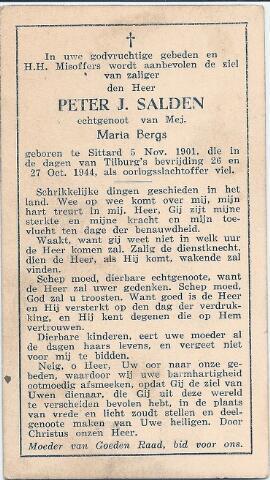 604498 - Bidprentje. Tweede Wereldoorlog. Oorlogsslachtoffers. Peter Johannes Salden; werd geboren op 4 november 1901 in Sittard en overleed op 27 oktober 1944 in Tilburg.  Op 27 oktober 1944 tijdens de bevrijding van de stad, de Duiters waren al teruggetrokken, begon plotseling om ongeveer 11 uur opnieuw een zware beschieting van de Bosscheweg en Broekhoven. Er zijn op dat moment veel mensen op straat; iedereen probeerde weg te komen. Het waren de Schotten die op het punt stonden de stad binnen te trekken, maar er voorafgaand aan die intocht een geweldig artillerievuur op los lieten. Volgens ooggetuigen raakte Peter Salden gewond door granaatscherven en overleed aan de gevolgen daarvan. Zijn naam staat vermeld op het monument van O.L. Vrouw van Altijddurende Bijstand aan de Ringbaan-Zuid alhoewel de akte van overlijden een andere doodsoorzaak aangeeft.