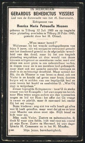 604510 - Bidprentje. Tweede Wereldoorlog. Oorlogsslachtoffers. Gerardus Benedictus Vissers; werd geboren op 12 juli 1900 in Tilburg en overleed op 20 februari 1945 in Tilburg. De overvliegende V-1 's legden een psychische druk op de stad. Ze waren niet bestemd voor Tilburg, maar voor Antwerpen. Tilburg lag helaas in het onveilige gebied grenzend aan Antwerpen. V-1 waren erg onbetrouwbaar. Zolang de motor van het projectiel te horen was, was er niets aan de hand. Maar stopte die motor, dan kwam het toestel naar beneden en was het zaak binnen enkele seconden een schuilplaats te vinden. Van de 1527 V-1's die tussen 1 januari en eind maart 1945 overvlogen, stortten er 29 op Tilburg neer.