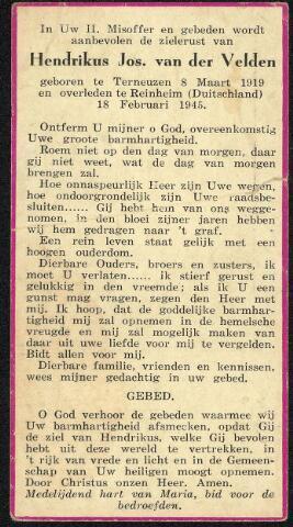 604511 - Bidprentje. Tweede Wereldoorlog. Oorlogsslachtoffers. Hendrikus Josephus van der Velden; werd geboren op 8 maart 1919 in Terneuzen en overleed op 18 februari 1945 in Rheinheim, Duitsland.  In de laatste periode van de arbeitseinsatz voor de bevrijding van de stad (Tilburg) nam het aantal slachtoffers sprongsgewijze toe. Bij degenen die aan een ziekte overleden, speelden de verminderde weerstand, teweeg gebracht door onvoldoende voeding, psychische druk en zorgen, bijvoorbeeld om de gezinsleden die achtergelaten waren, een grote rol. Het geallieerde luchtoffensief tegen Duitsland, dat vooral sinds 1943 op ongekende schaal op gang kwam, was verheugend, want daardoor kwam het einde van de oorlog sneller dichterbij. Het lot van de dwangarbeiders ging iedereen ter harte, en het georganiseerd verzet liet niet na te wijzen op de grote risico's die tewerkgestelden liepen in de Duitse industrie centra. Voor velen was het vertrek naar Duitsland, juist door deze bombardementen, een vertrek voor altijd.