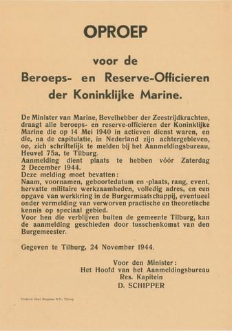 1726_005 - Affiche Tweede Wereldoorlog.   Oproep voor de beroeps- en reserve-officieren der Koninklijke Marine. Ieder die op 14 mei 1940 in actieve dienst was en na de capitulatie in Nederland is gebleven wordt door de minister van marine, bevelhebber der zeestrijdkrachten, verzocht zich te melden bij het Aanmeldingsbureau op Heuvel 75A in Tilburg.   Gegeven in TIlburg op 24 november 1944 en ondertekend door reservekapitein D. Schipper, hoofd van het aanmeldingsbureau.   WOII. WO2.